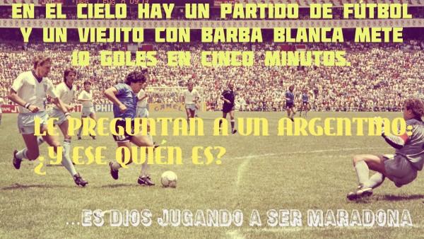 En el cielo hay un partido de fútbol y un viejito con barba blanca mete 10 goles en 5 minutes. Le preguntan a un argentino: ¿Y ese quién es? Es Dios jugando a ser Maradona